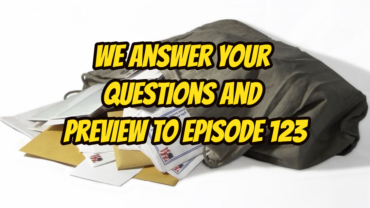 We Answer your Questions and Preview to Episode 123