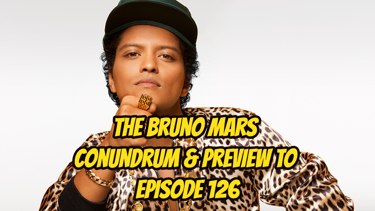 The Bruno Mars Conundrum & Preview to Episode 126