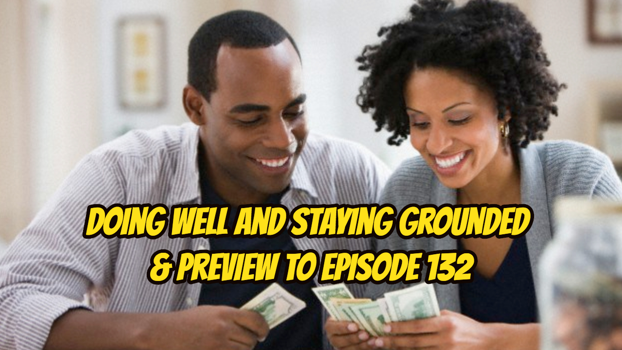 Doing Well and Staying Grounded & Preview to Episode 132