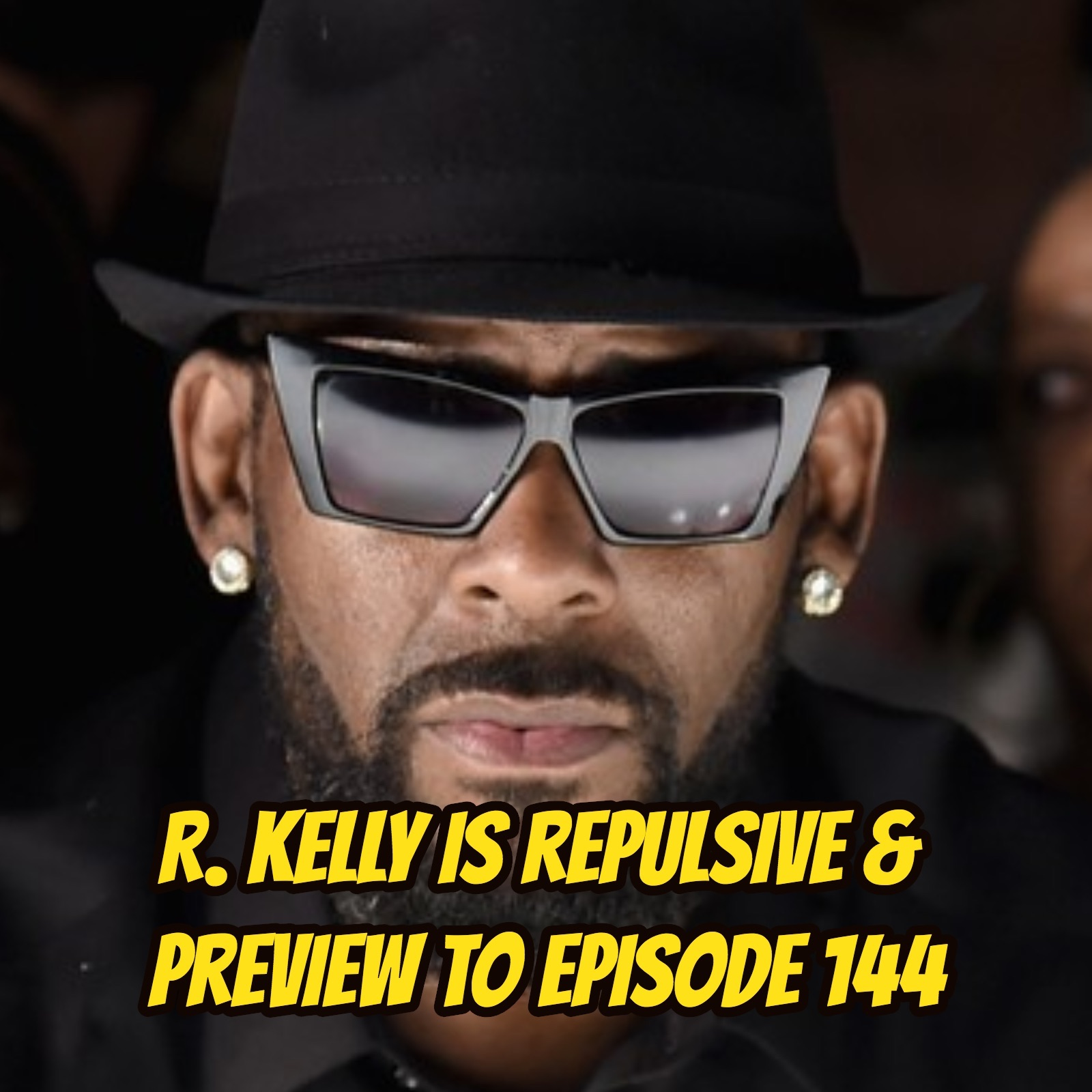 R. Kelly is Repulsive & Preview to Episode 144