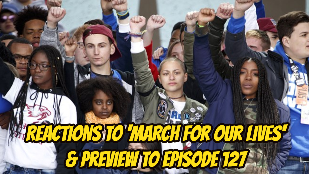 """Reactions to """"March for Our Lives"""" & Preview to Episode 127"""