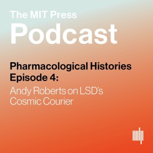 Pharmacological Histories Ep. 4: Andy Roberts on LSD's Cosmic Courier