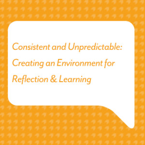 Consistent and Unpredictable: Creating an Environment for Reflection & Learning
