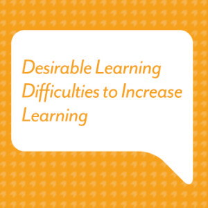 Desirable Learning Difficulties to Increase Learning