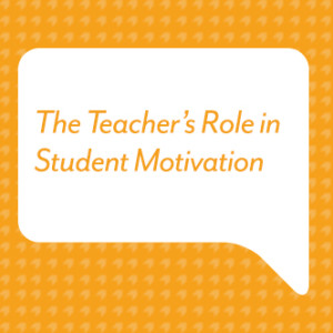 The Teacher's Role in Student Motivation