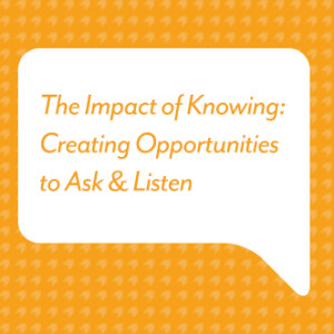 The Impact of Knowing: Creating Opportunities to Ask & Listen