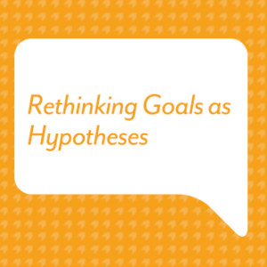 Rethinking Goals as Hypotheses