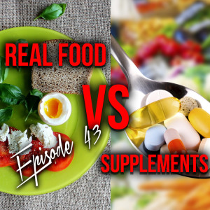 Episode 43: Real food VS supplements