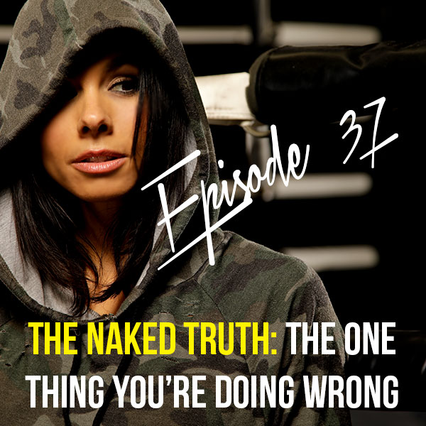Episode 37: The naked truth: The one thing you're doing wrong