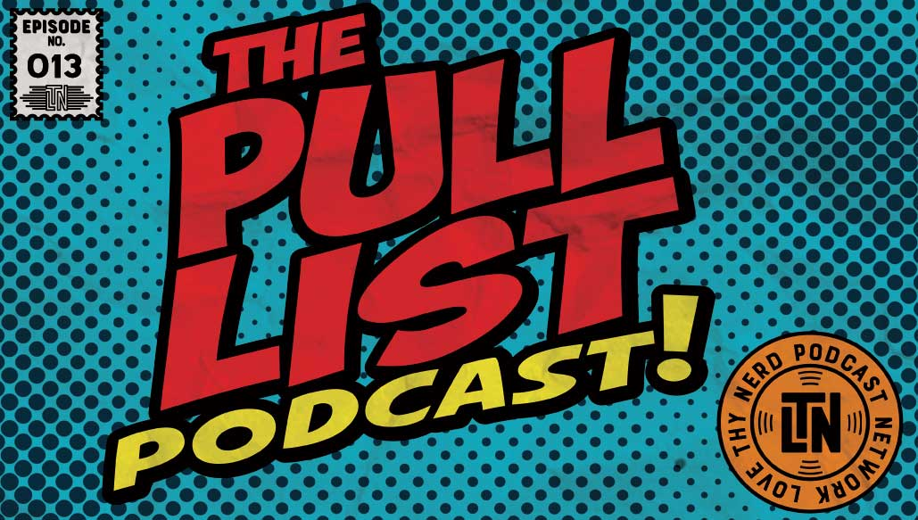 The Pull List Episode #13 from Love Thy Nerd