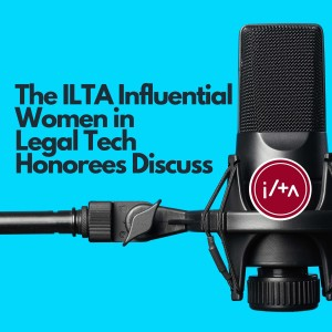 The ILTA Influential Women in Legal Tech Honorees Discuss: Episode #2 - Data, Algorithm, and Legal texts: How can we utilize them to improve justice