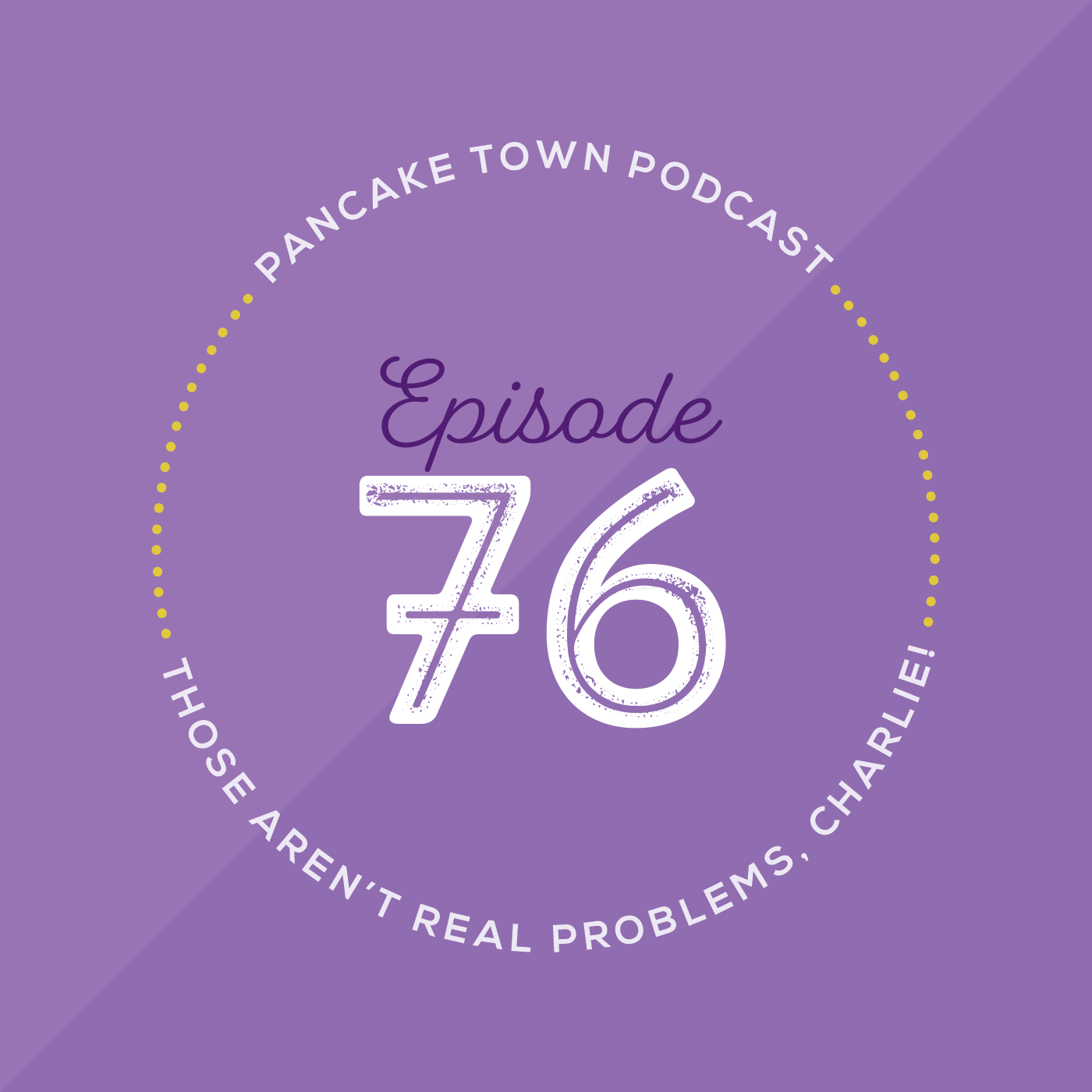 Episode 76 - Those Aren't Real Problems, Charlie!