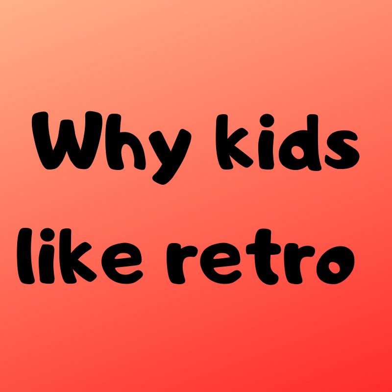 Why kids like retro