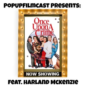 POPUPFILMCAST PRESENTS: ONCE UPON A CRIME... FEAT. HARLAND MCKENZIE