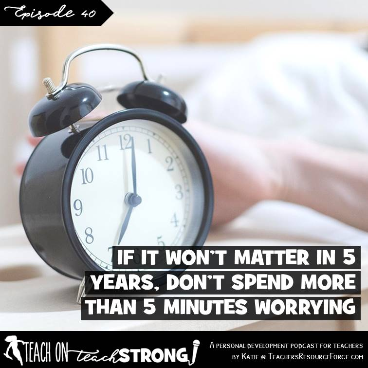 Teach On, Teach Strong Podcast - [40] If it won't matter in 5 years