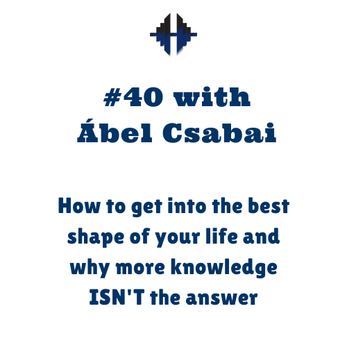 Ábel Csabai – How to get into the best shape of your life and why more knowledge ISN'T the answer