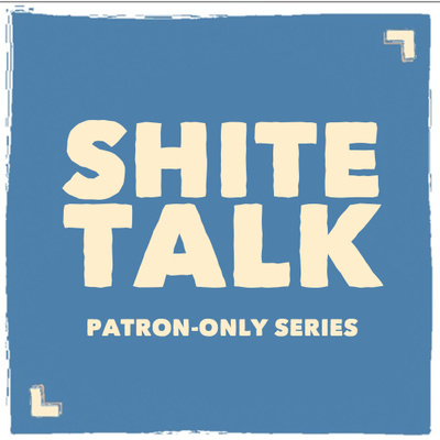 Presenting... The State of Us: Shitetalk [Patron-Only Series]