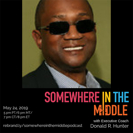Somewhere in the Middle with Special Guest Executive Coach Donald R. Hunter