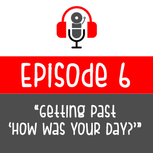 Episode 006 - Getting Past 'How Was Your Day?'