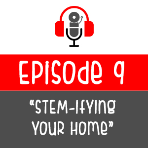 Episode 009 - STEM-ifying Your Home