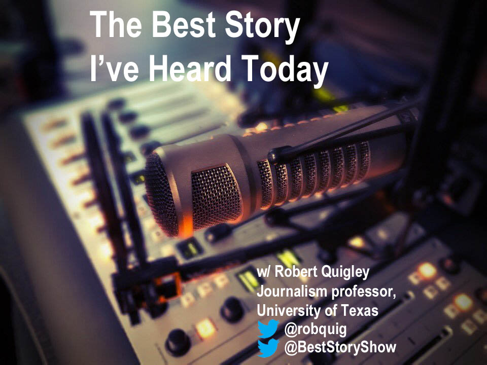 The Best Story I've Heard Today with University of Texas journalism professor Robert Quigley