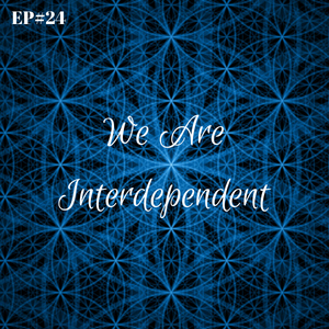 EP#24 - We Are All Interdependent
