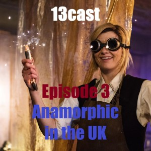 Doctor Who: 13Cast Episode 3 - Anamorphic in the UK