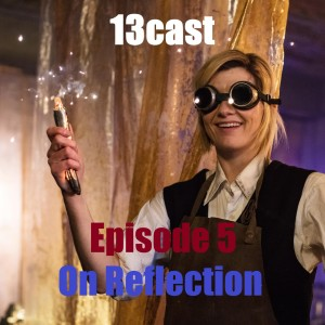 Doctor Who: 13Cast Episode 5 - On Reflection