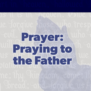 Praying to the Father - Preached: 4/18/2021