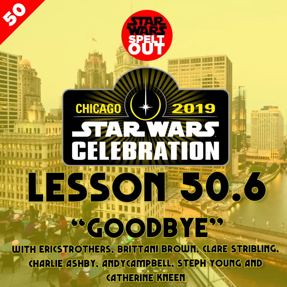 "Lesson 50.6: Star Wars Celebration ""GOODBYE"""