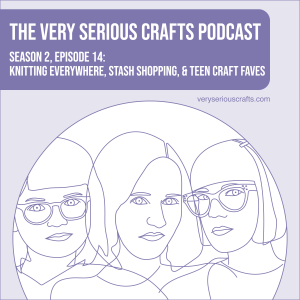 S2E14: Knitting Everywhere, Stash Shopping, and Teen Craft Faves