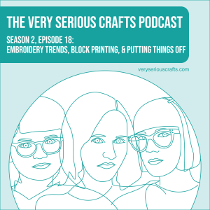 S2E18: Embroidery Trends, Block Printing, and Putting Things Off