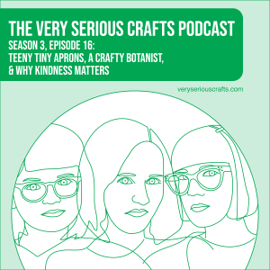 S3E16: Teeny Tiny Aprons, a Crafty Botanist, and Why Kindness Matters