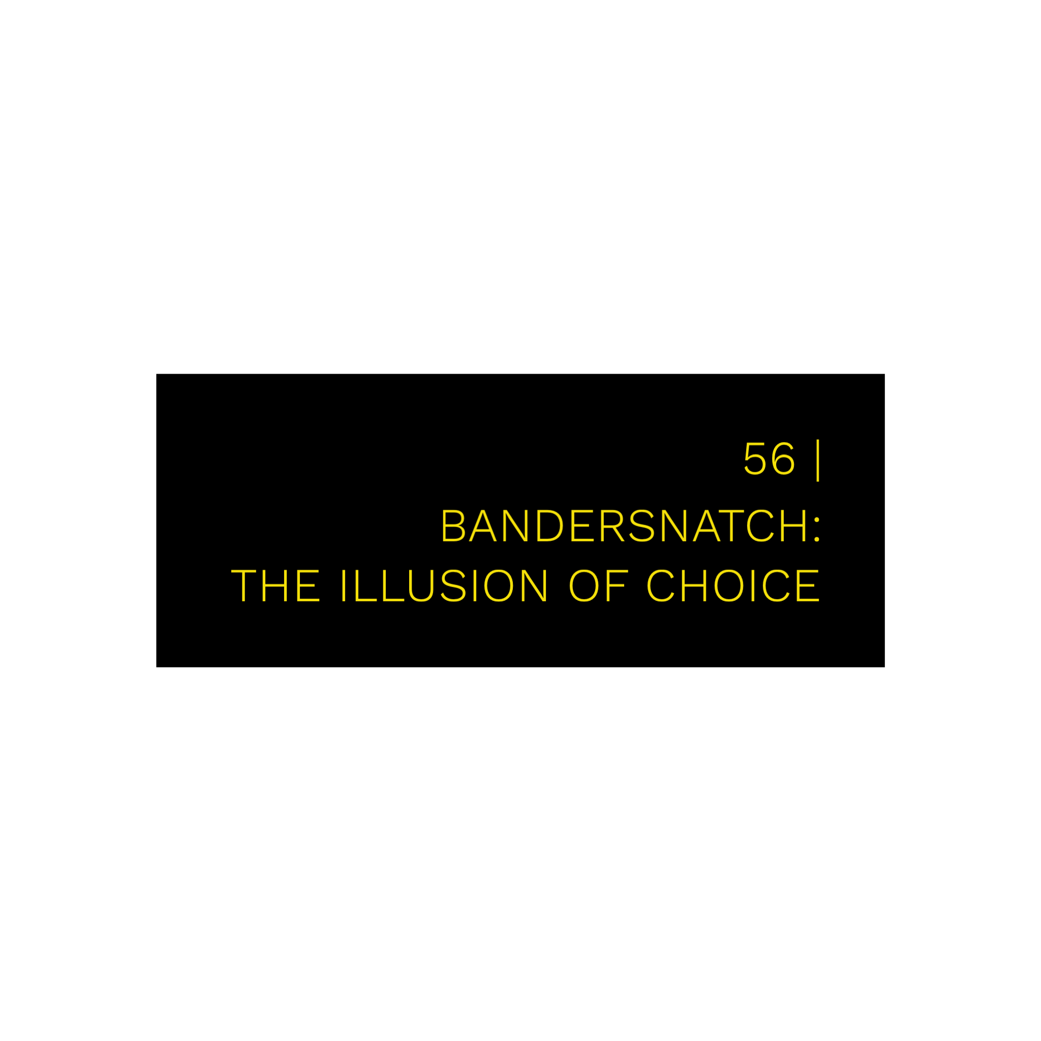 56 | Bandersnatch: The Illusion of Choice