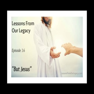 Lessons From Our Legacy Episode 16 But Jesus