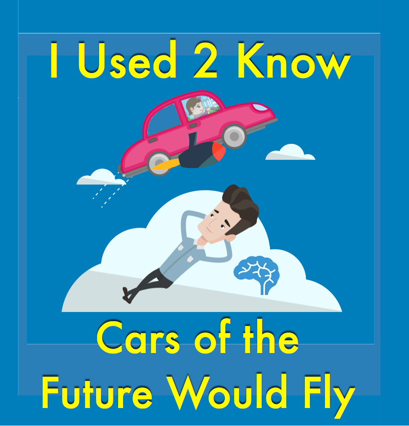 I Used 2 Know- Cars of the Future Would Fly