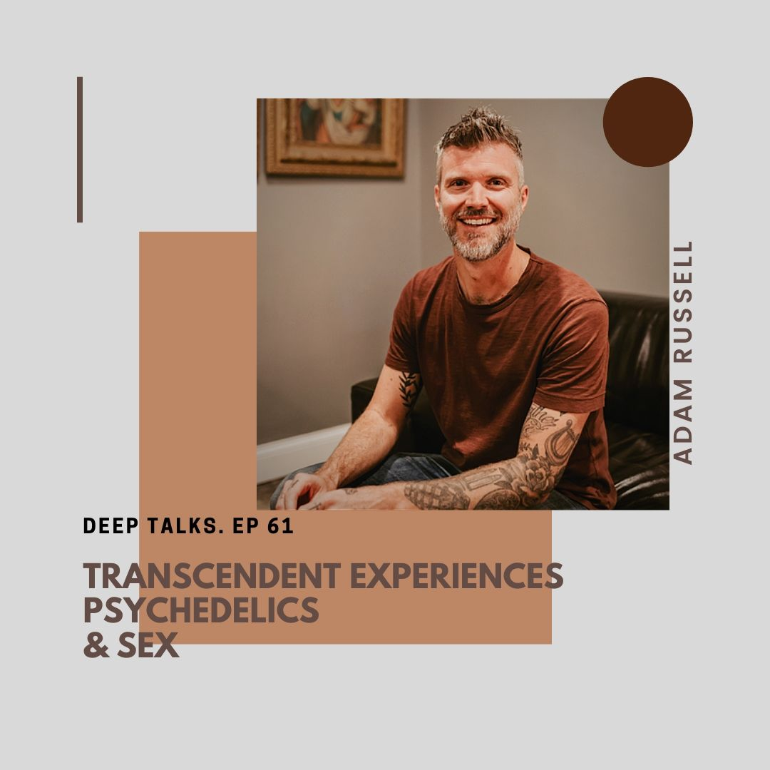 Ep 61: Adam Russell- Transcendent Experiences, Psychedelics, & Sex