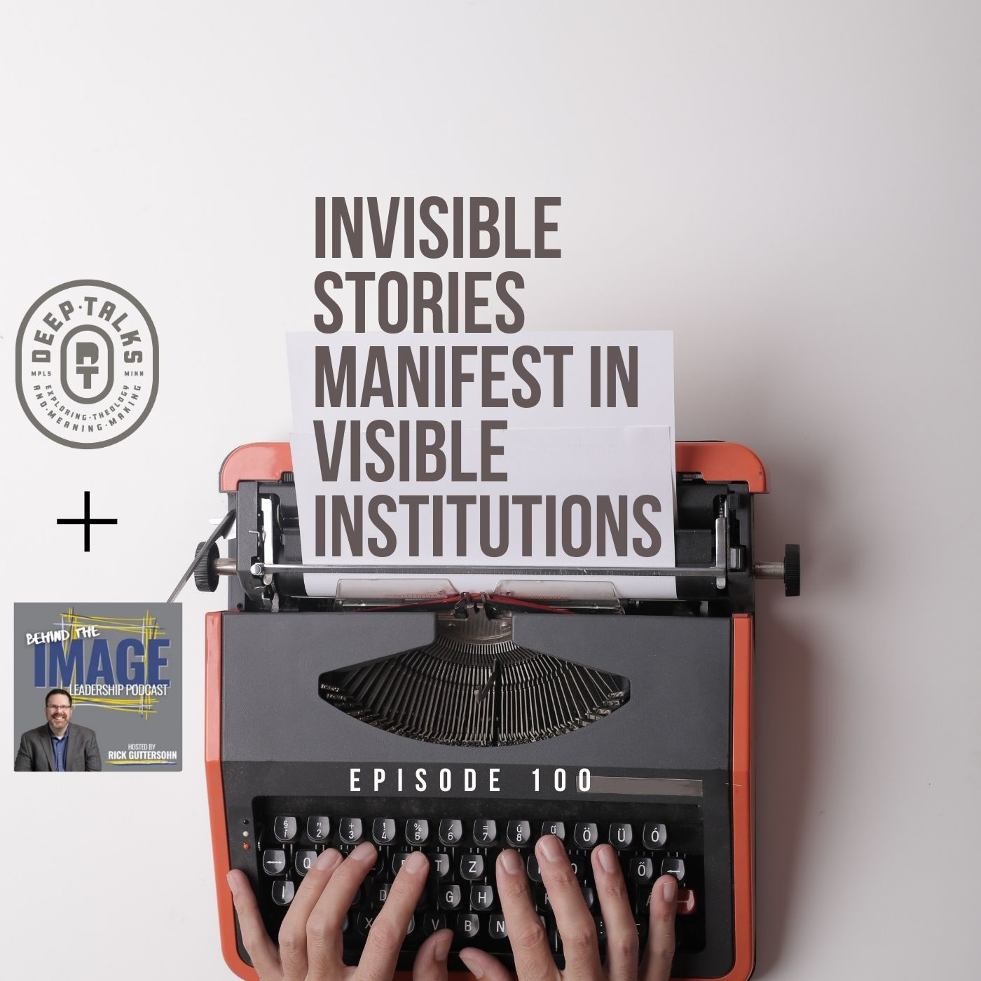 Ep 100: Invisible Stories Manifest in Visible Institutions (Behind the Image Leadership Podcast interview)