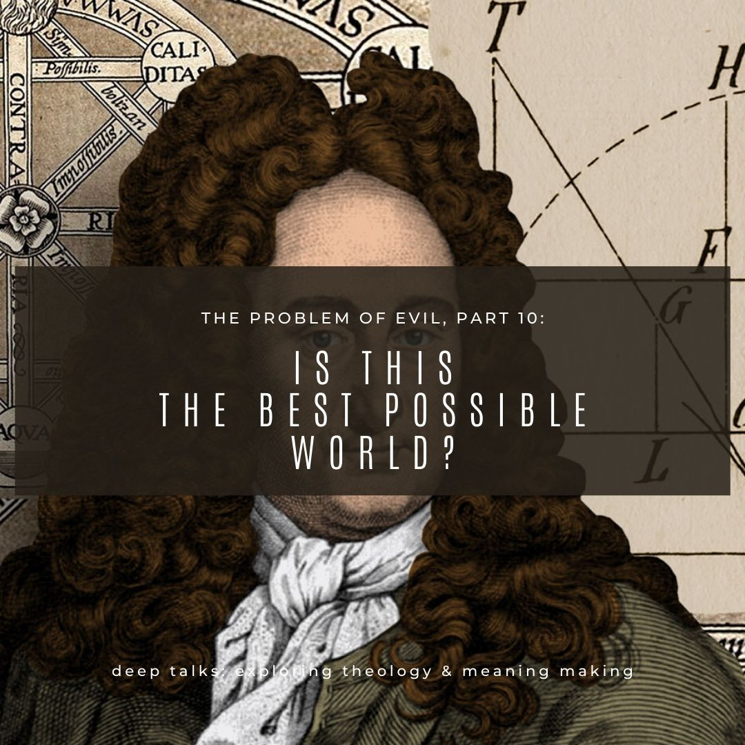 Ep 65: The Problem of Evil (Part 10)- Is This the Best Possible World? Leibniz's Theodicy