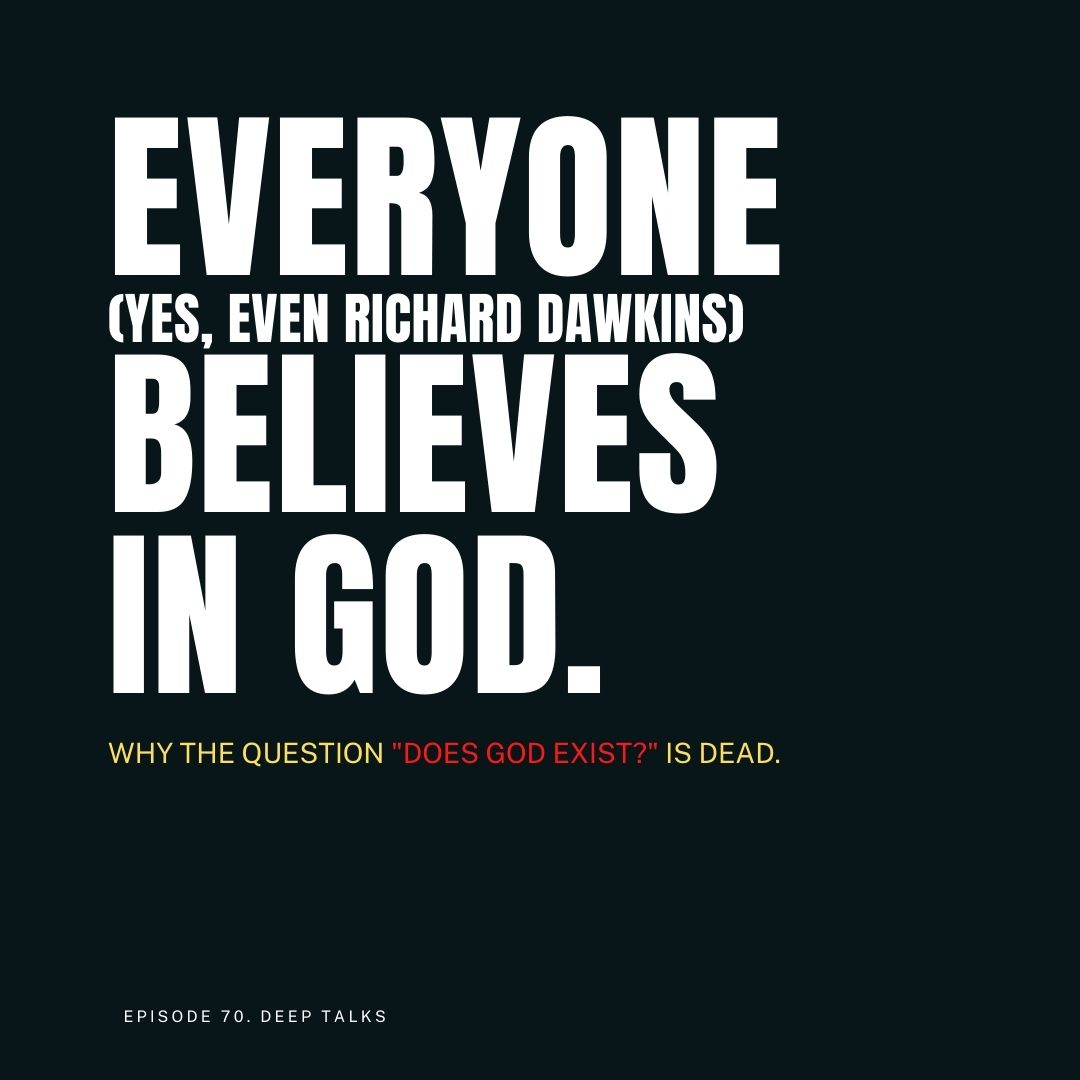 """Ep 70: Everyone (Yes, even Richard Dawkins) Believes in God. """"Does God Exist?"""" is Dead."""