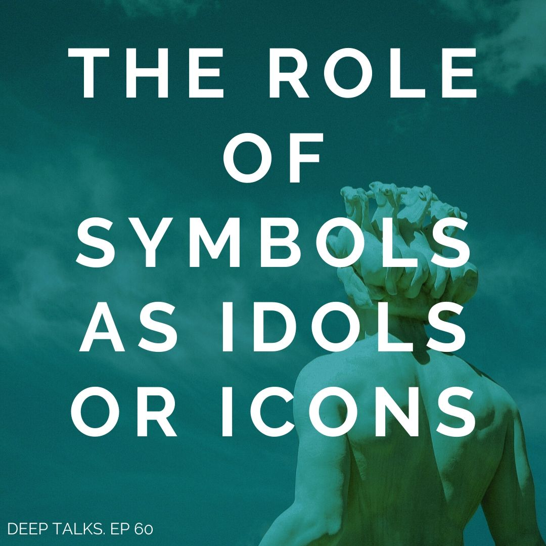 Ep 60: The Role of Symbols as Idols or Icons