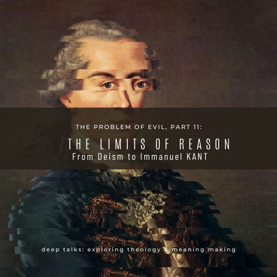 Ep 67: The Problem of Evil (Part 11)- The Limits of Reason | Deism & Immanuel Kant