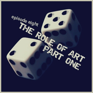 08. Episode Eight. The Role of Art .. Part One.