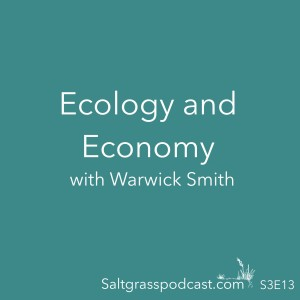 S3 E13 Ecology and the Economy with Warwick Smith