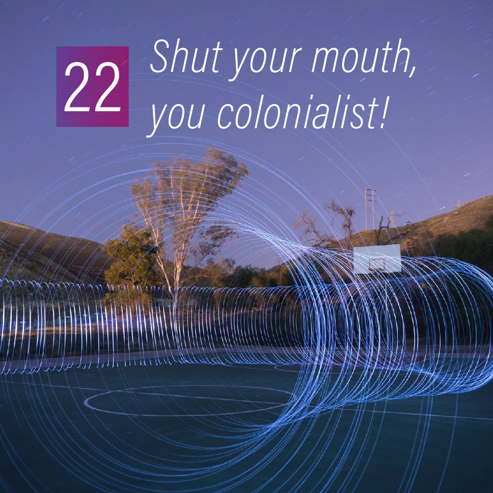 022 - Shut your mouth, you colonialist!
