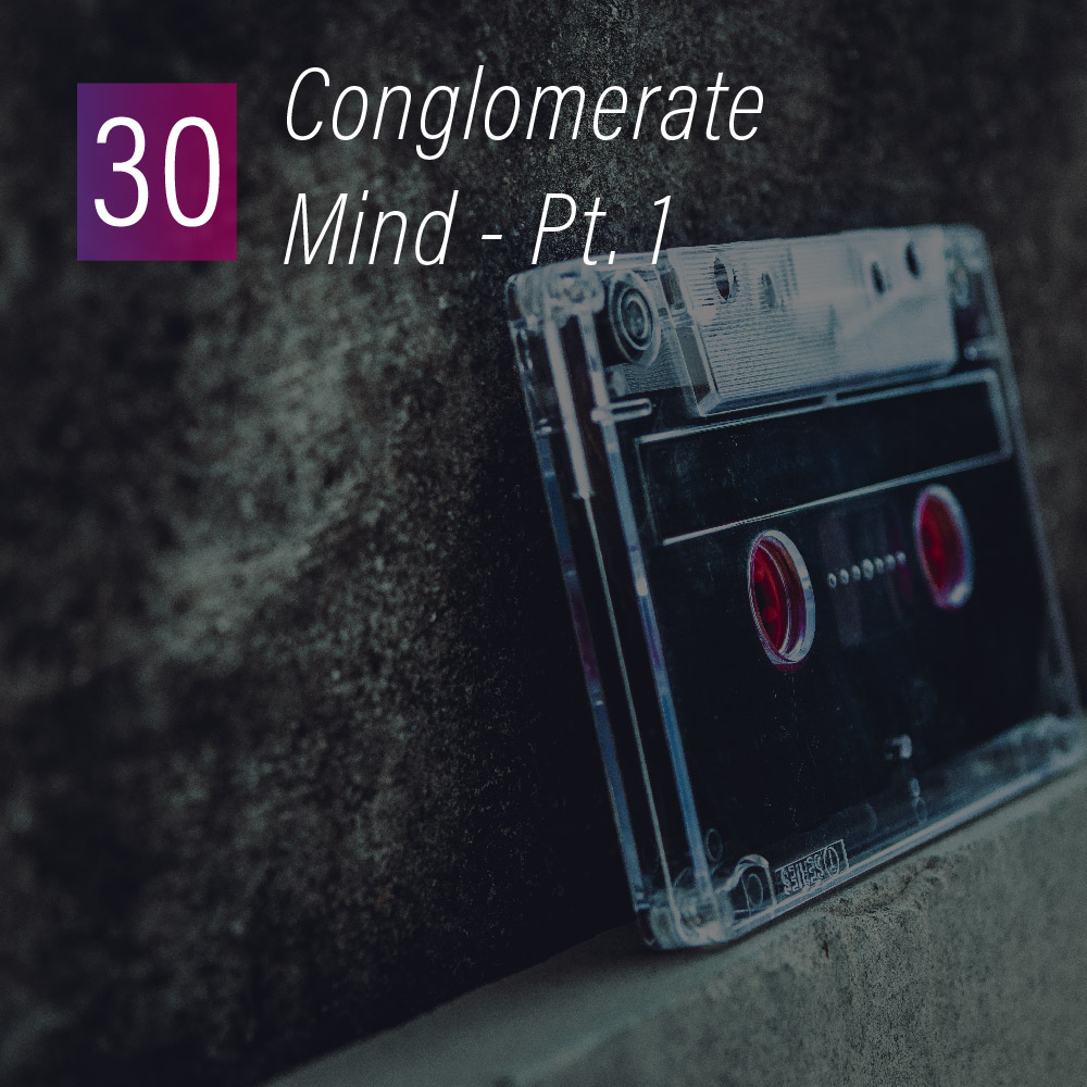 030 - Conglomerate mind Pt. 1