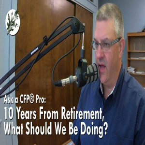 In Case You Missed it:  I'm 10 Years Away From Retirement, What should I be Doing?