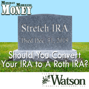 Death of the Stretch IRA:  Should You Convert Your IRA to a Roth IRA?