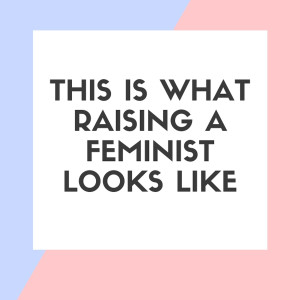 This is What Raising a Feminist Looks Like: Erin Farley