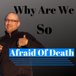Episode 306 Why are we so afraid of death?